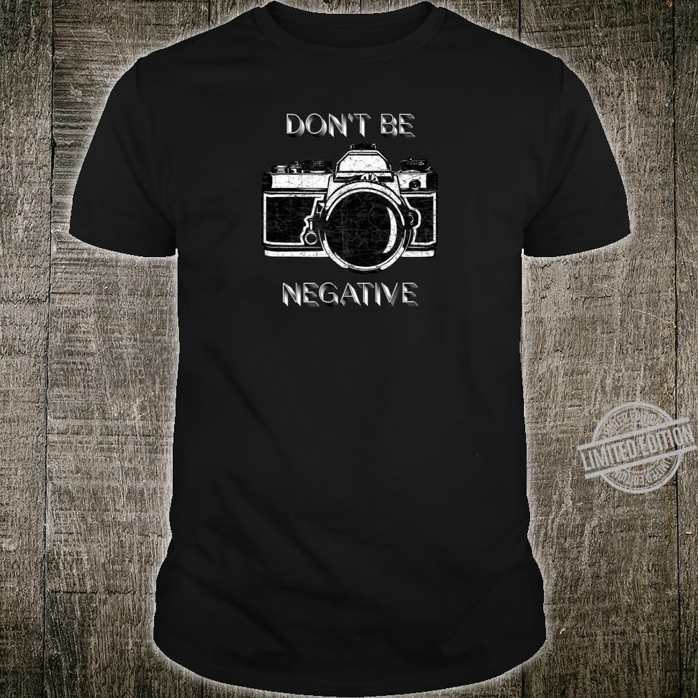 Don't Be Negative Photographers Film Pun Life Advice Shirt