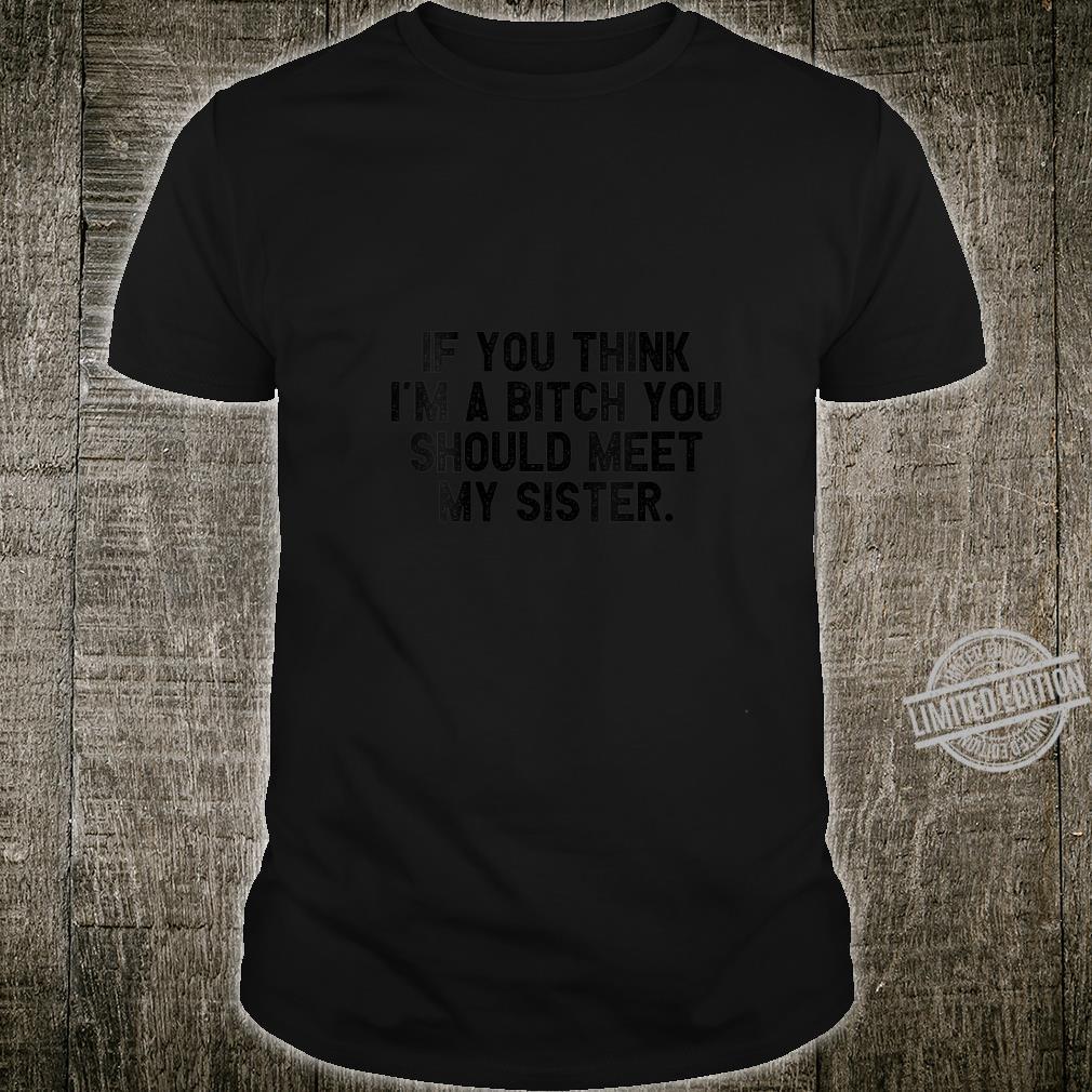 Womens If You Think I'm A Bitch You Should Meet My Sister Shirt